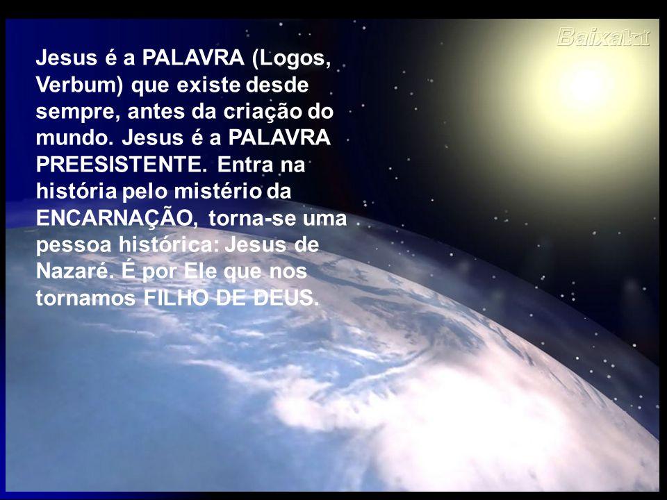 Jesus é a PALAVRA (Logos, Verbum) que existe desde sempre, antes da criação do mundo.