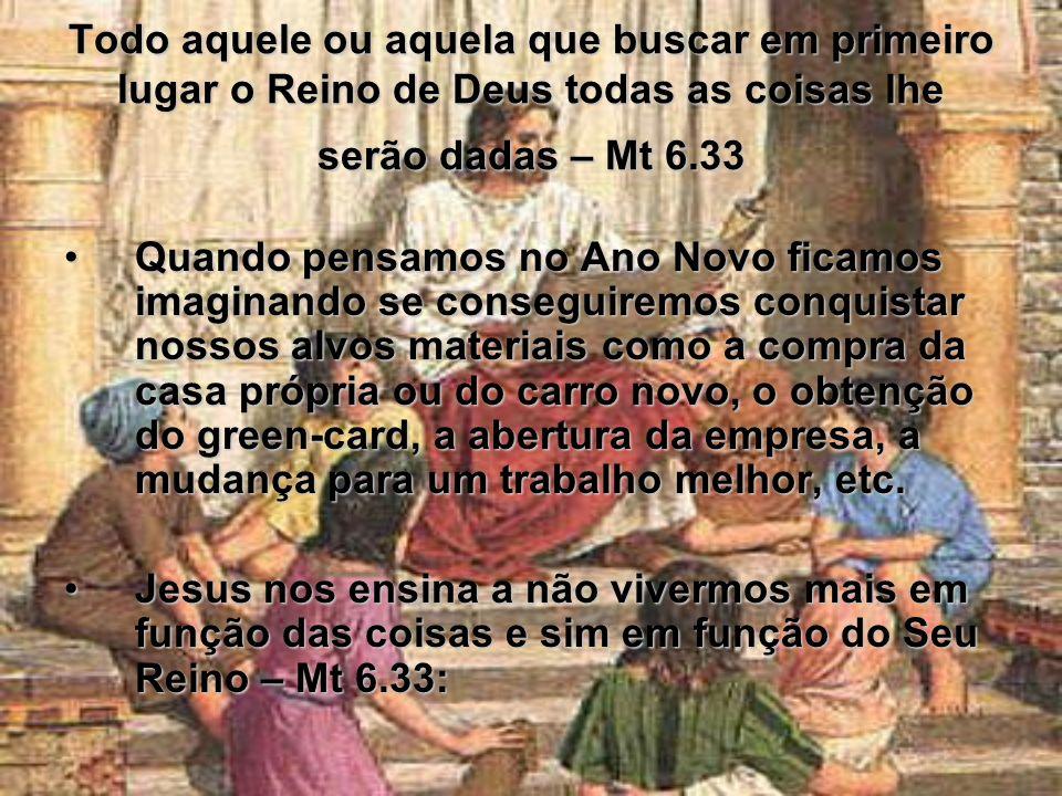 Todo aquele ou aquela que buscar em primeiro lugar o Reino de Deus todas as coisas lhe serão dadas – Mt 6.33