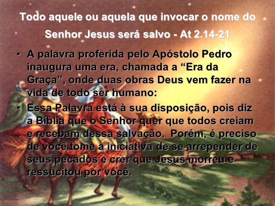 Todo aquele ou aquela que invocar o nome do Senhor Jesus será salvo - At 2.14-21