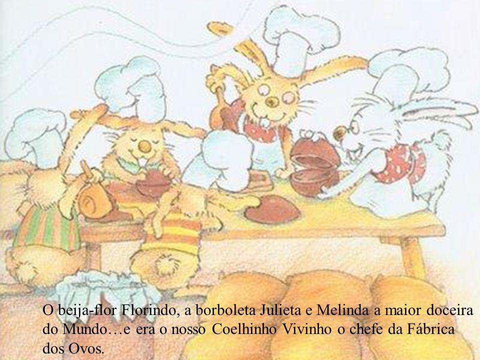 O beija-flor Florindo, a borboleta Julieta e Melinda a maior doceira do Mundo…e era o nosso Coelhinho Vivinho o chefe da Fábrica dos Ovos.