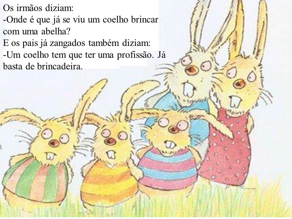 Os irmãos diziam: Onde é que já se viu um coelho brincar com uma abelha E os pais já zangados também diziam: