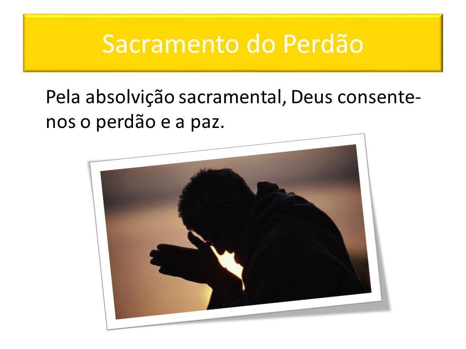 Sacramento do Perdão Pela absolvição sacramental, Deus consente-nos o perdão e a paz.