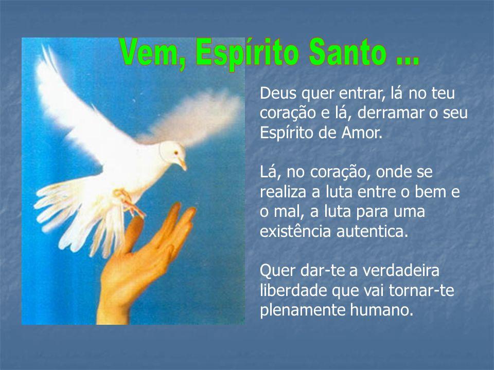 Vem, Espírito Santo ... Deus quer entrar, lá no teu coração e lá, derramar o seu Espírito de Amor.