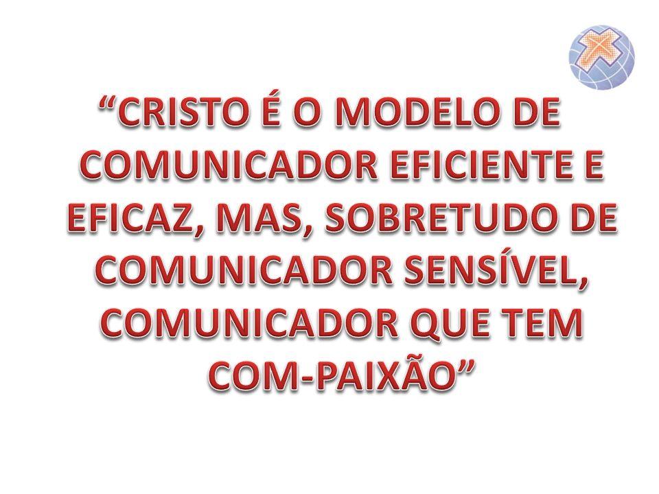 CRISTO É O MODELO DE COMUNICADOR EFICIENTE E EFICAZ, MAS, SOBRETUDO DE COMUNICADOR SENSÍVEL, COMUNICADOR QUE TEM COM-PAIXÃO