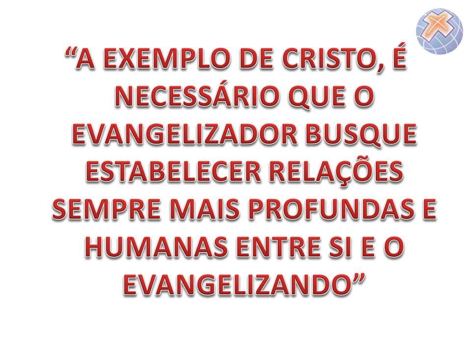 A EXEMPLO DE CRISTO, É NECESSÁRIO QUE O EVANGELIZADOR BUSQUE ESTABELECER RELAÇÕES SEMPRE MAIS PROFUNDAS E HUMANAS ENTRE SI E O EVANGELIZANDO