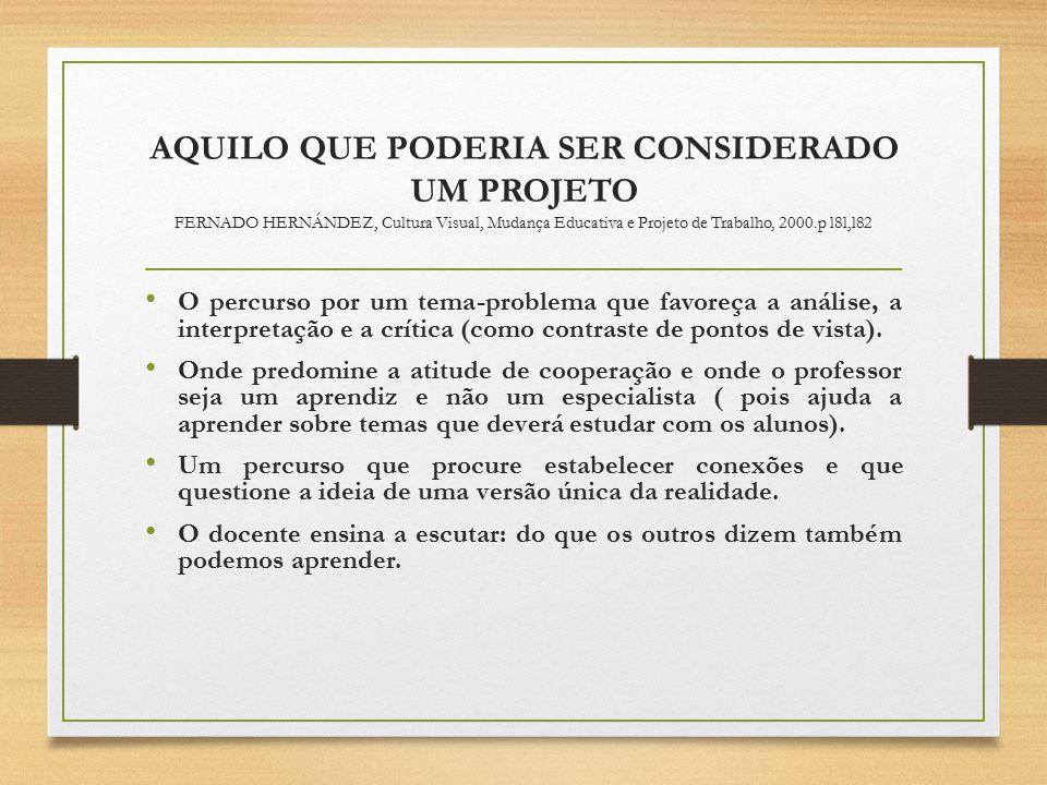 AQUILO QUE PODERIA SER CONSIDERADO UM PROJETO FERNADO HERNÁNDEZ, Cultura Visual, Mudança Educativa e Projeto de Trabalho, 2000.p l8l,l82