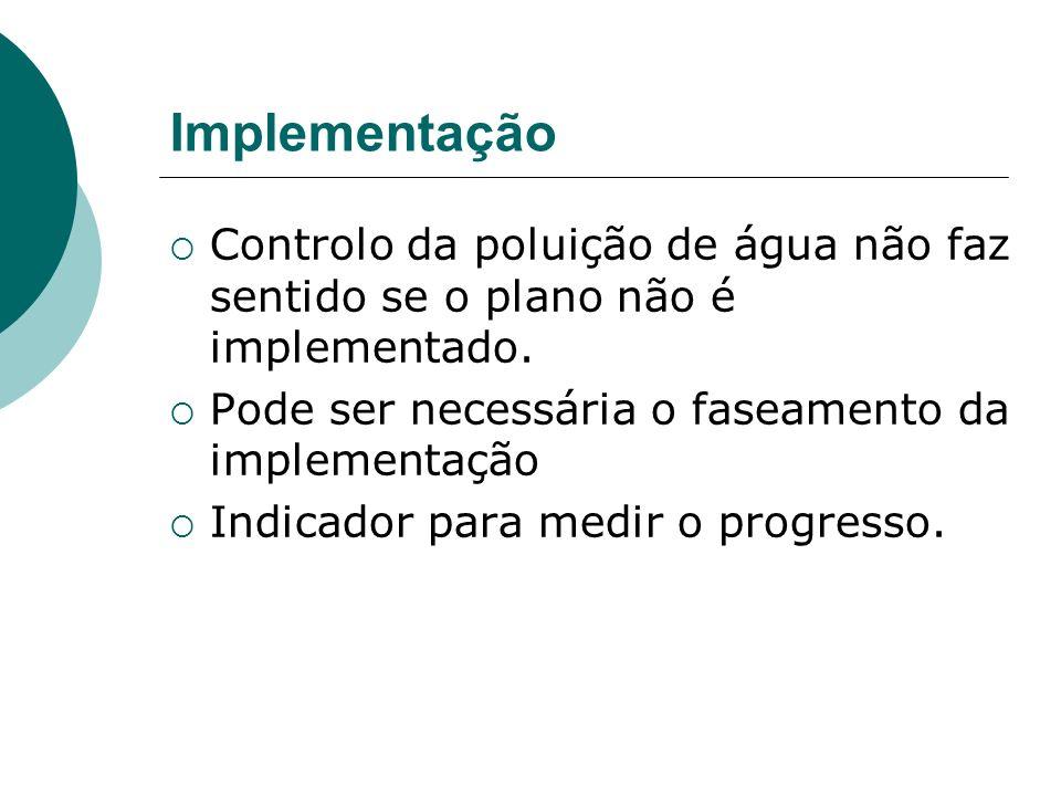 Implementação Controlo da poluição de água não faz sentido se o plano não é implementado. Pode ser necessária o faseamento da implementação.