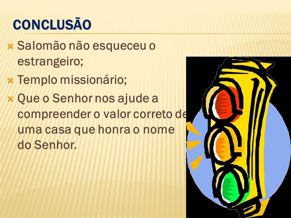 CONCLUSÃO Salomão não esqueceu o estrangeiro; Templo missionário;