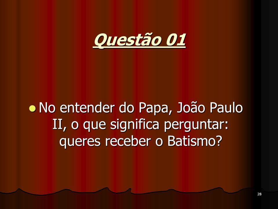 Questão 01 No entender do Papa, João Paulo II, o que significa perguntar: queres receber o Batismo