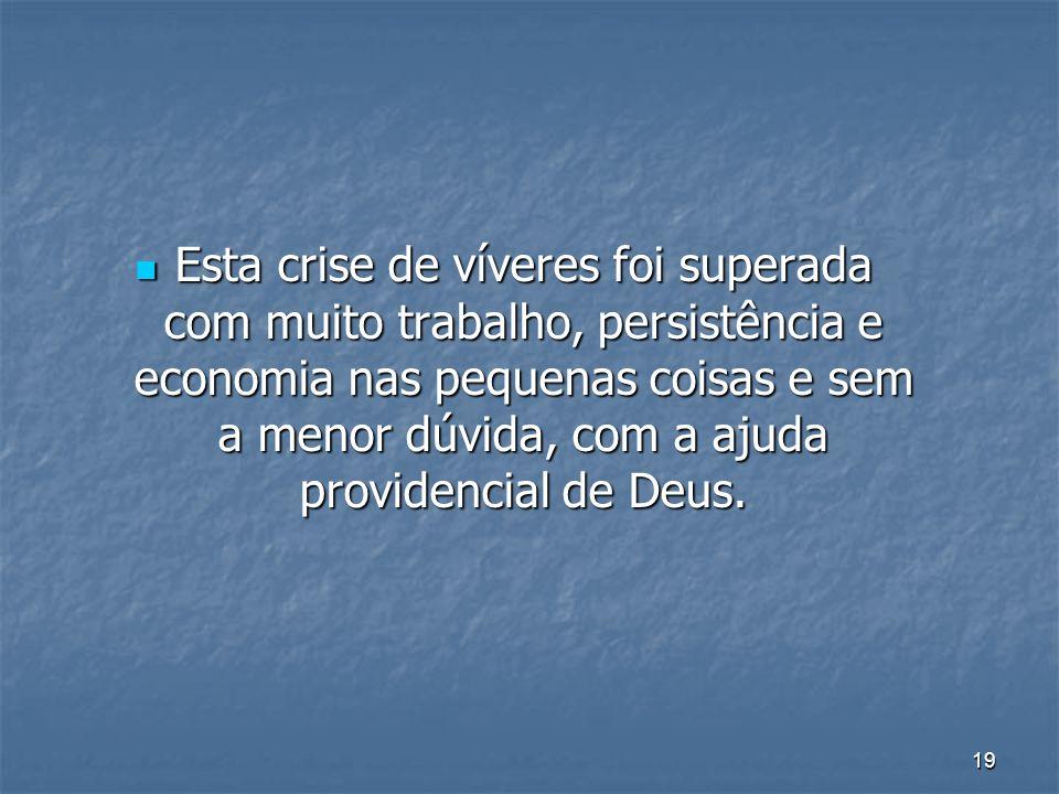 Esta crise de víveres foi superada com muito trabalho, persistência e economia nas pequenas coisas e sem a menor dúvida, com a ajuda providencial de Deus.