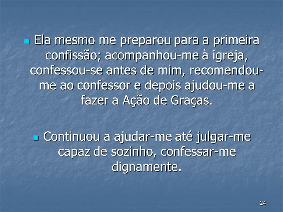 Ela mesmo me preparou para a primeira confissão; acompanhou-me à igreja, confessou-se antes de mim, recomendou-me ao confessor e depois ajudou-me a fazer a Ação de Graças.