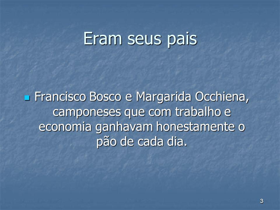 Eram seus paisFrancisco Bosco e Margarida Occhiena, camponeses que com trabalho e economia ganhavam honestamente o pão de cada dia.