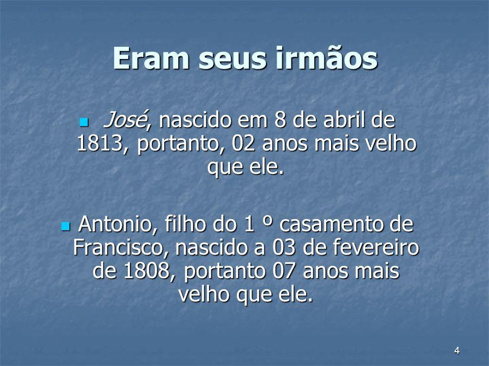 Eram seus irmãos José, nascido em 8 de abril de 1813, portanto, 02 anos mais velho que ele.