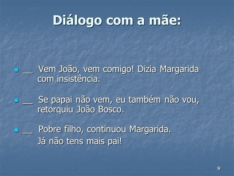 Diálogo com a mãe: __ Vem João, vem comigo! Dizia Margarida com insistência. __ Se papai não vem, eu também não vou, retorquiu João Bosco.