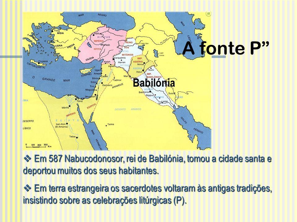 A fonte P Babilónia. Em 587 Nabucodonosor, rei de Babilónia, tomou a cidade santa e deportou muitos dos seus habitantes.