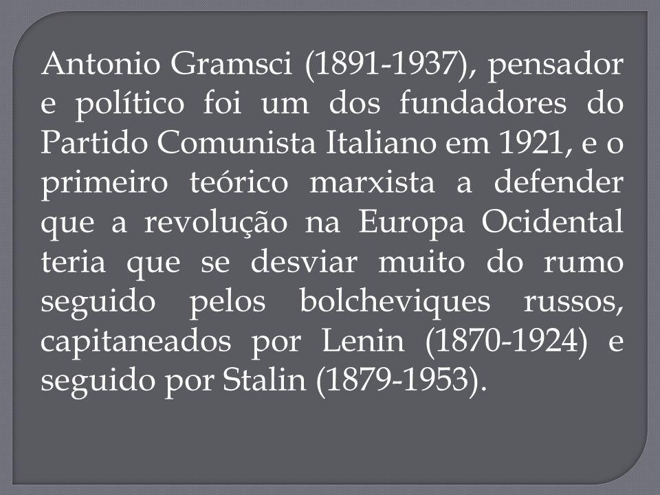 Antonio Gramsci (1891-1937), pensador e político foi um dos fundadores do Partido Comunista Italiano em 1921, e o primeiro teórico marxista a defender que a revolução na Europa Ocidental teria que se desviar muito do rumo seguido pelos bolcheviques russos, capitaneados por Lenin (1870-1924) e seguido por Stalin (1879-1953).