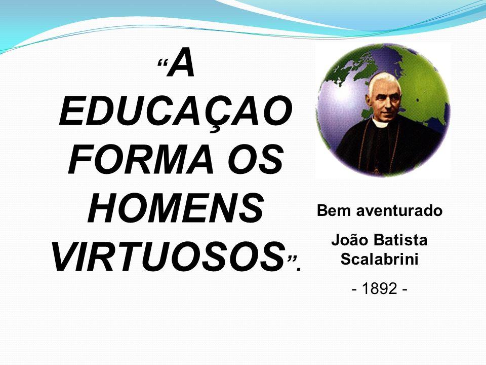 A EDUCAÇAO FORMA OS HOMENS VIRTUOSOS . João Batista Scalabrini