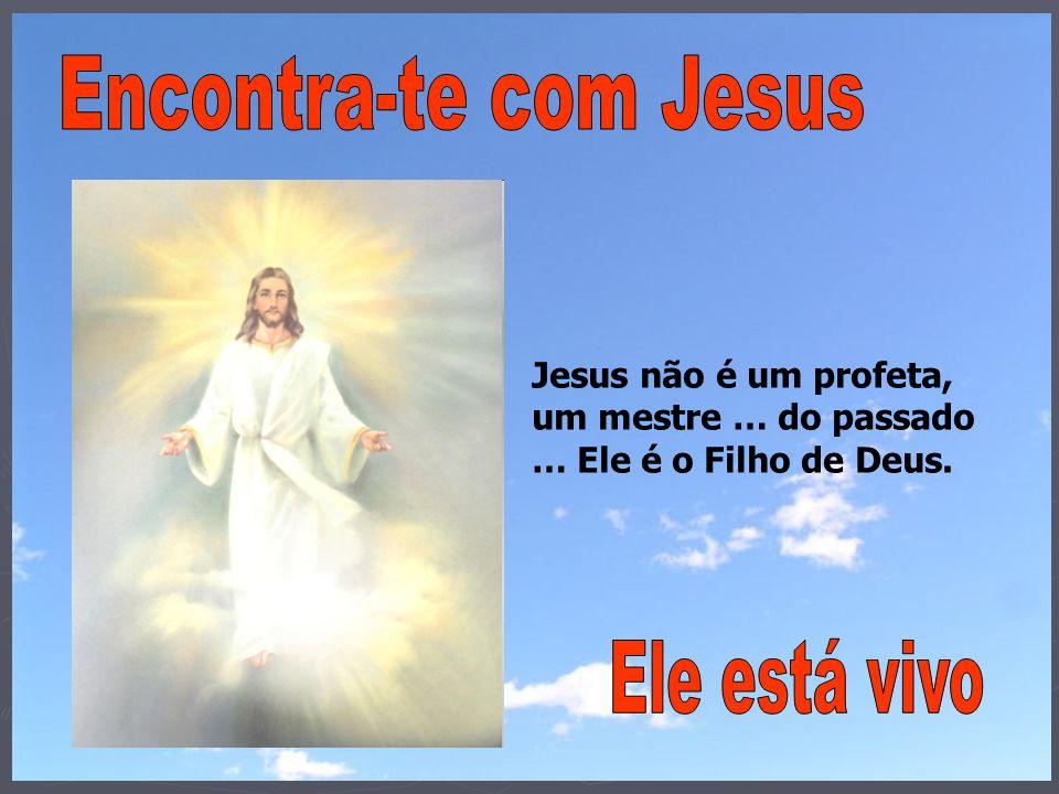 Encontra-te com Jesus Ele está vivo