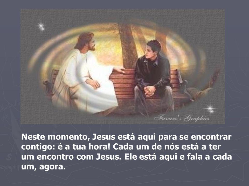 Neste momento, Jesus está aqui para se encontrar contigo: é a tua hora