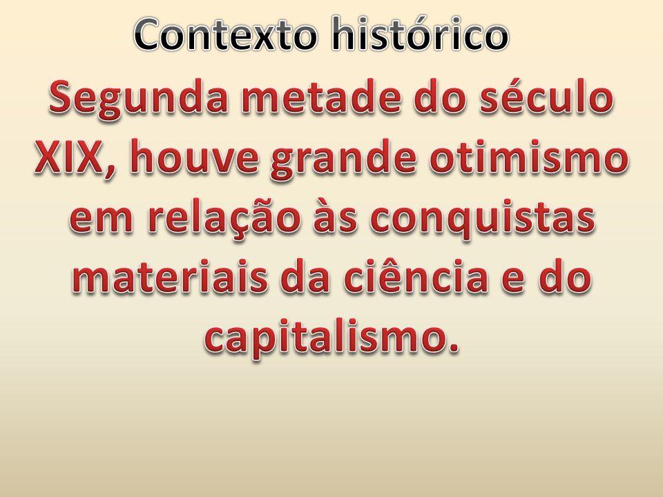 Contexto histórico Segunda metade do século XIX, houve grande otimismo em relação às conquistas materiais da ciência e do capitalismo.