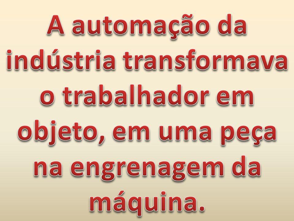 A automação da indústria transformava o trabalhador em objeto, em uma peça na engrenagem da máquina.