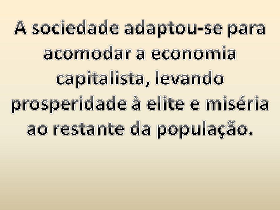 A sociedade adaptou-se para acomodar a economia capitalista, levando prosperidade à elite e miséria ao restante da população.