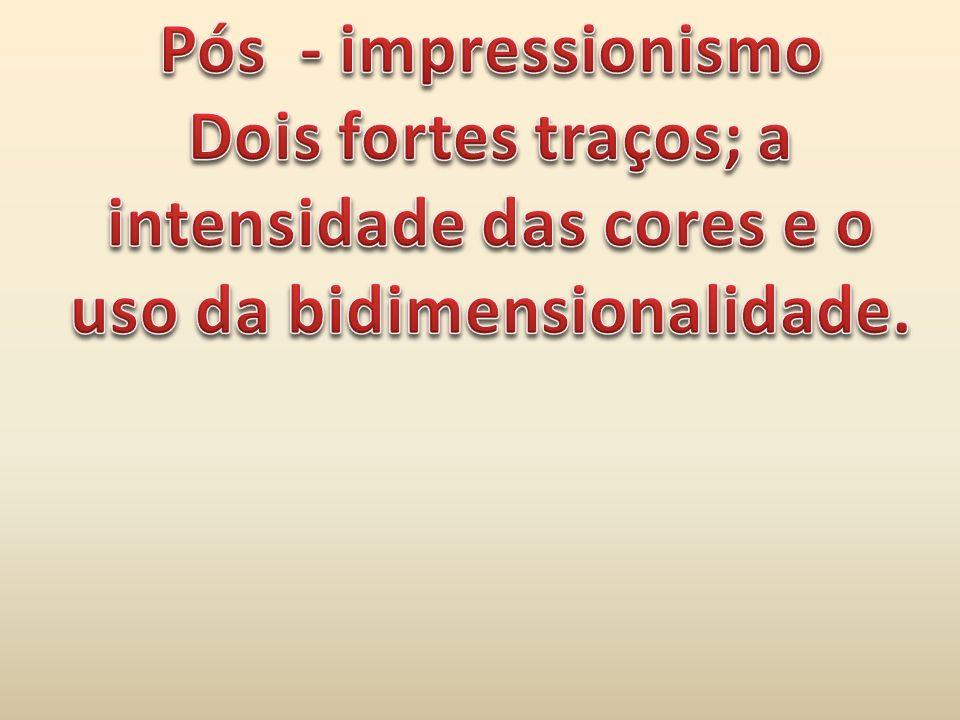 Pós - impressionismo Dois fortes traços; a intensidade das cores e o uso da bidimensionalidade.