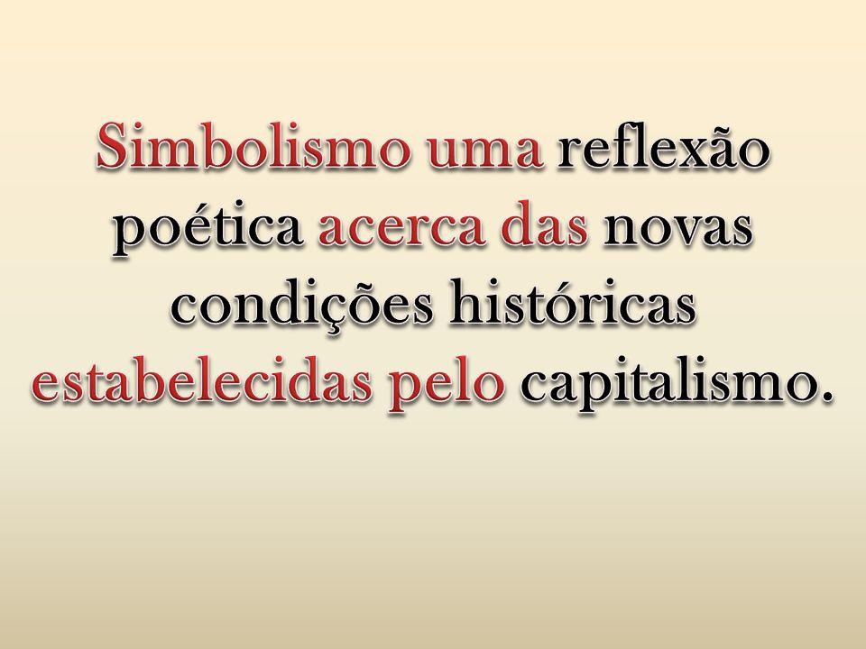 Simbolismo uma reflexão poética acerca das novas condições históricas estabelecidas pelo capitalismo.