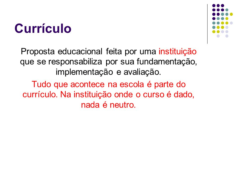 Currículo Proposta educacional feita por uma instituição que se responsabiliza por sua fundamentação, implementação e avaliação.