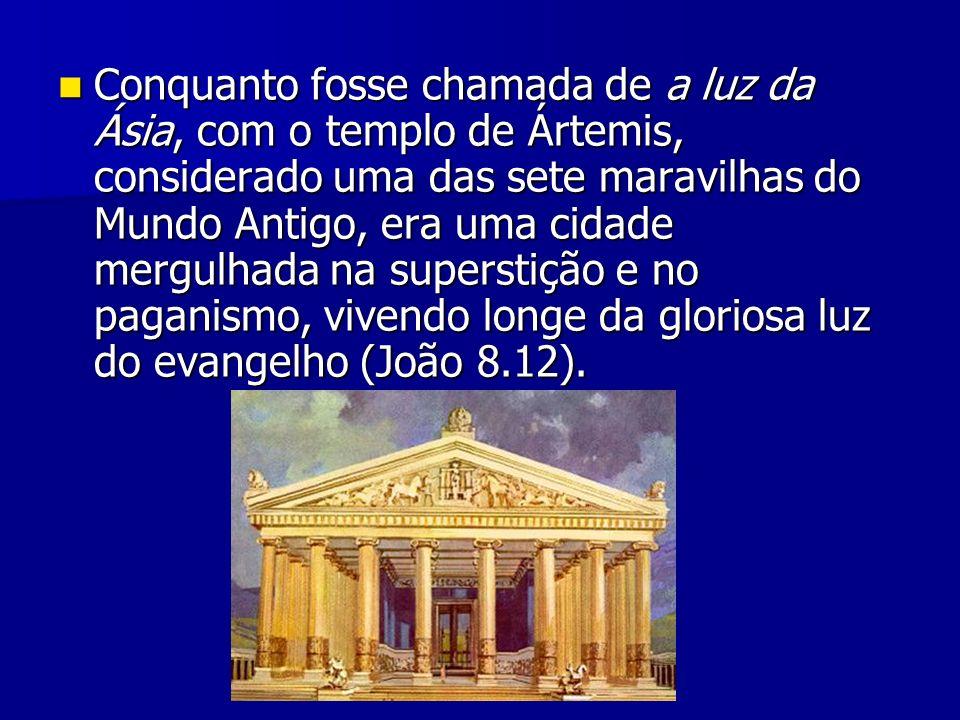 Conquanto fosse chamada de a luz da Ásia, com o templo de Ártemis, considerado uma das sete maravilhas do Mundo Antigo, era uma cidade mergulhada na superstição e no paganismo, vivendo longe da gloriosa luz do evangelho (João 8.12).