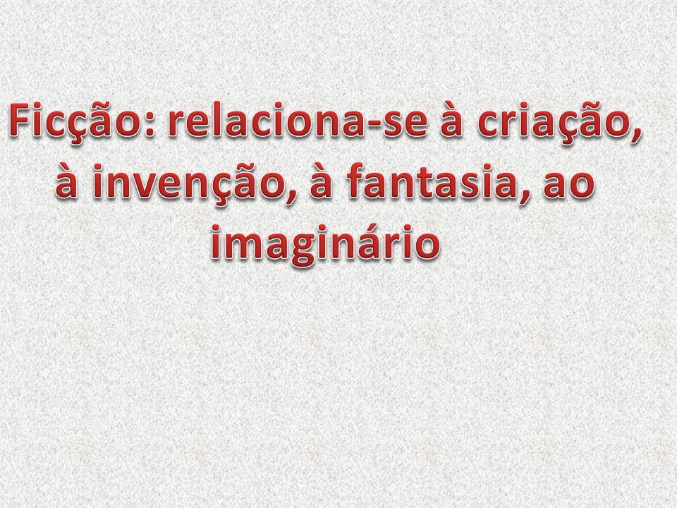 Ficção: relaciona-se à criação, à invenção, à fantasia, ao imaginário