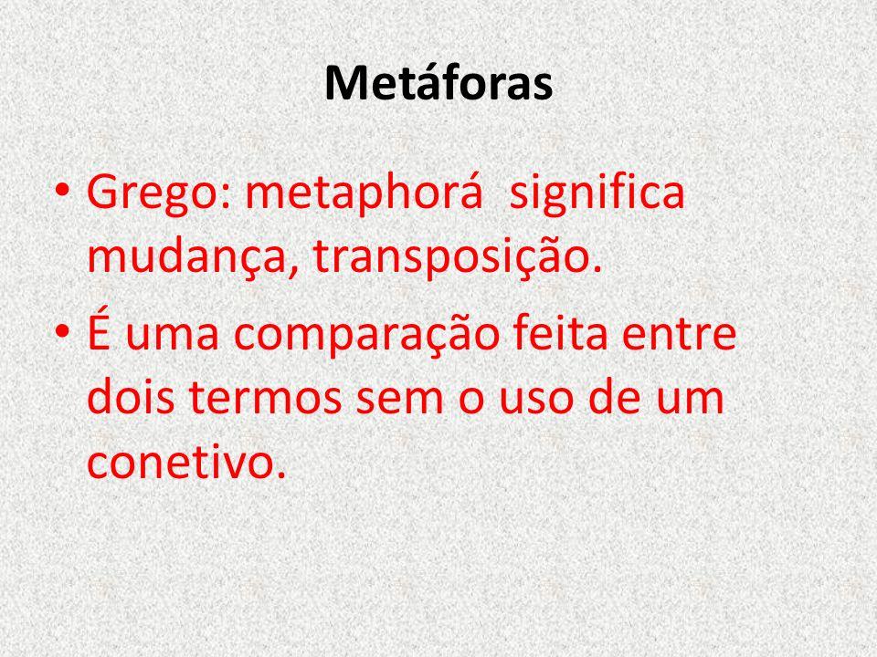 Metáforas Grego: metaphorá significa mudança, transposição.