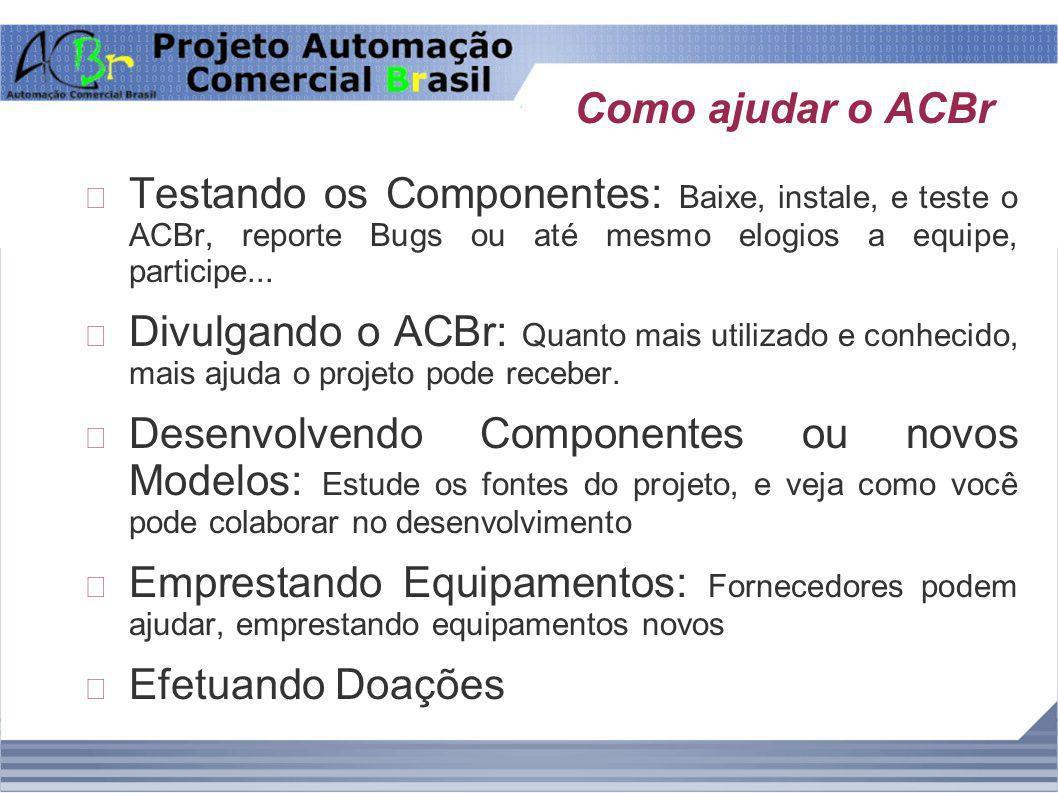 Como ajudar o ACBr Testando os Componentes: Baixe, instale, e teste o ACBr, reporte Bugs ou até mesmo elogios a equipe, participe...