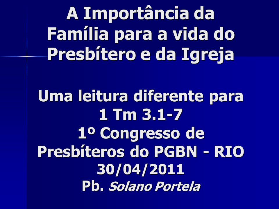 A Importância da Família para a vida do Presbítero e da Igreja Uma leitura diferente para 1 Tm 3.1-7 1º Congresso de Presbíteros do PGBN - RIO 30/04/2011 Pb.