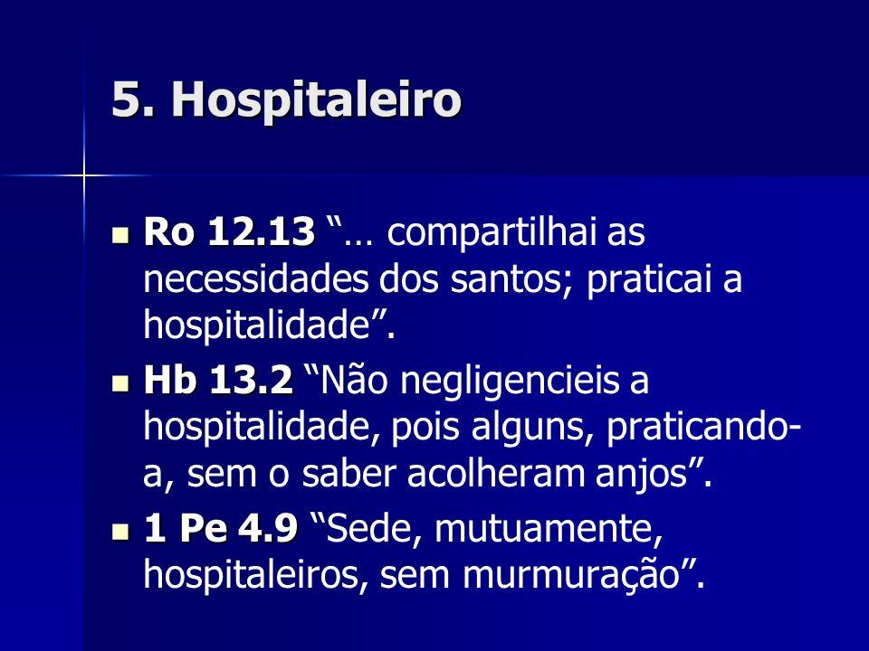 5. Hospitaleiro Ro 12.13 … compartilhai as necessidades dos santos; praticai a hospitalidade .