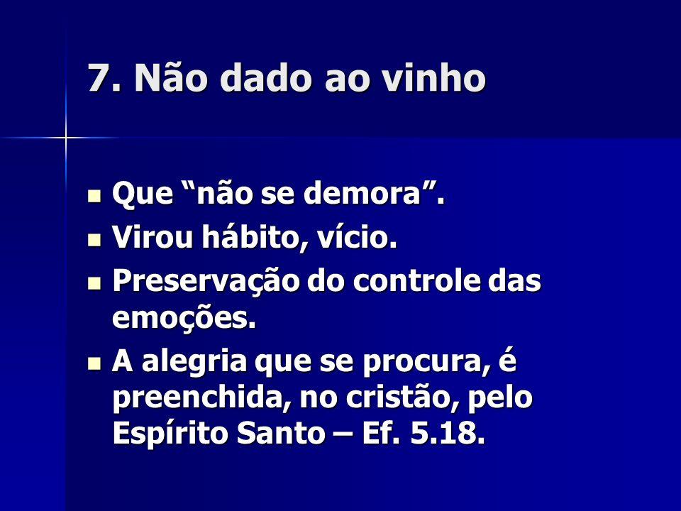 7. Não dado ao vinho Que não se demora . Virou hábito, vício.
