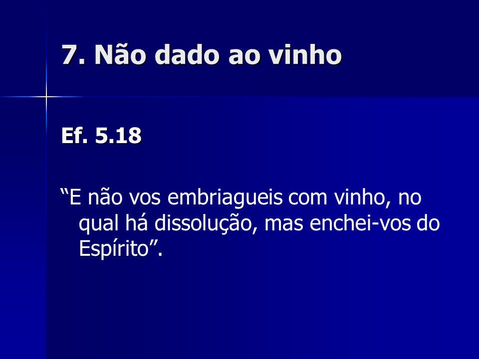 7. Não dado ao vinho Ef. 5.18.