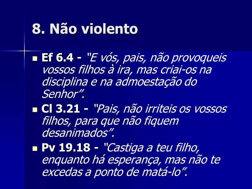 8. Não violento Ef 6.4 - E vós, pais, não provoqueis vossos filhos à ira, mas criai-os na disciplina e na admoestação do Senhor .