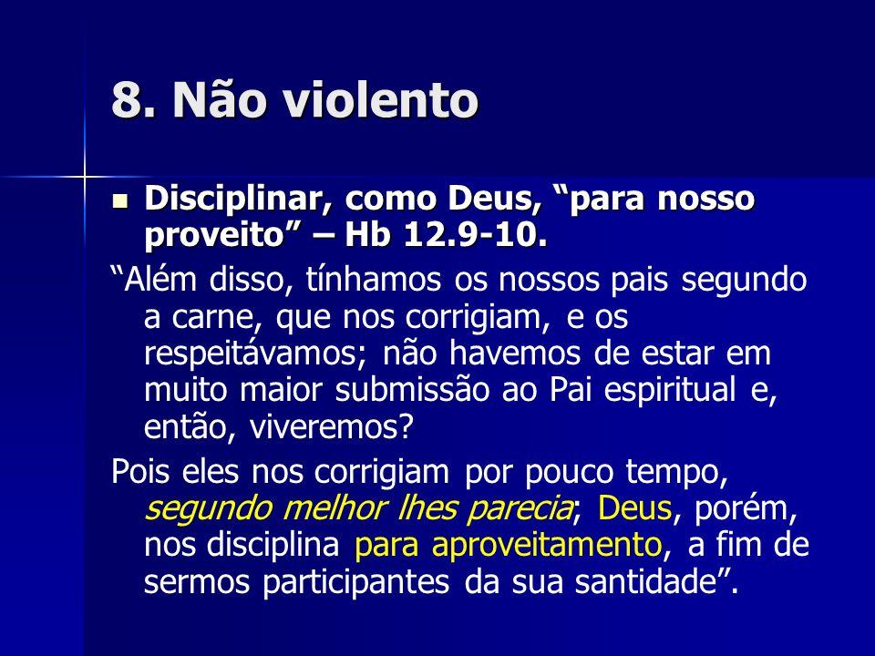 8. Não violentoDisciplinar, como Deus, para nosso proveito – Hb 12.9-10.
