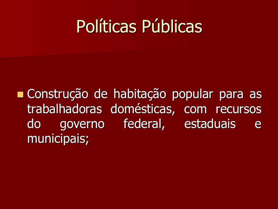 Políticas Públicas Construção de habitação popular para as trabalhadoras domésticas, com recursos do governo federal, estaduais e municipais;