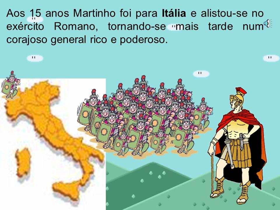 Aos 15 anos Martinho foi para Itália e alistou-se no exército Romano, tornando-se mais tarde num corajoso general rico e poderoso.