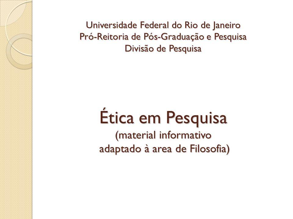 Universidade Federal do Rio de Janeiro Pró-Reitoria de Pós-Graduação e Pesquisa Divisão de Pesquisa Ética em Pesquisa (material informativo adaptado à area de Filosofia)