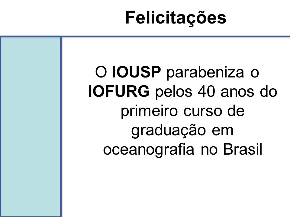 Felicitações O IOUSP parabeniza o IOFURG pelos 40 anos do primeiro curso de graduação em oceanografia no Brasil.