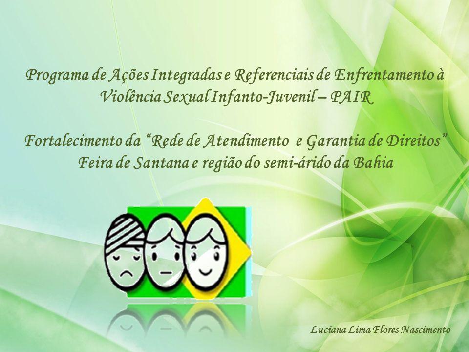 Programa de Ações Integradas e Referenciais de Enfrentamento à Violência Sexual Infanto-Juvenil – PAIR Fortalecimento da Rede de Atendimento e Garantia de Direitos Feira de Santana e região do semi-árido da Bahia