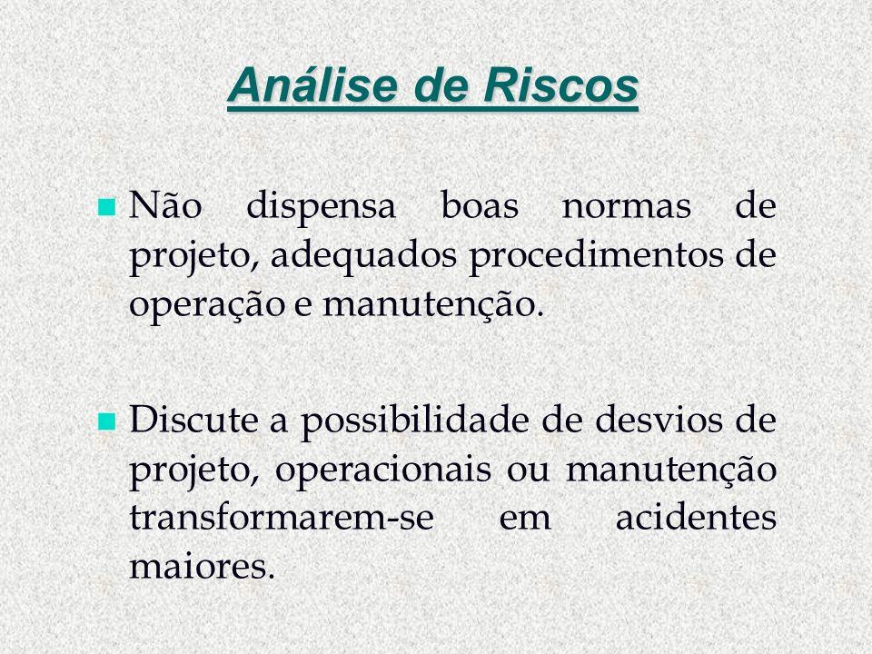 Análise de Riscos Não dispensa boas normas de projeto, adequados procedimentos de operação e manutenção.