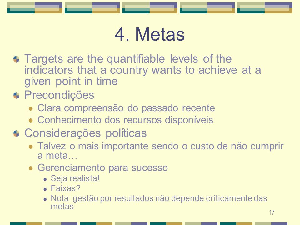 4. Metas Targets are the quantifiable levels of the indicators that a country wants to achieve at a given point in time.