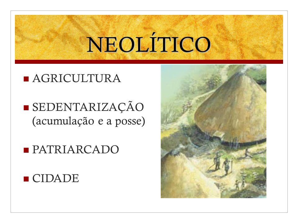 NEOLÍTICO AGRICULTURA SEDENTARIZAÇÃO (acumulação e a posse)