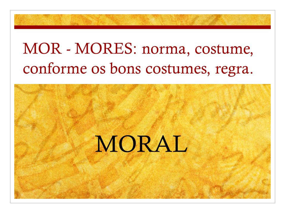 MOR - MORES: norma, costume, conforme os bons costumes, regra.