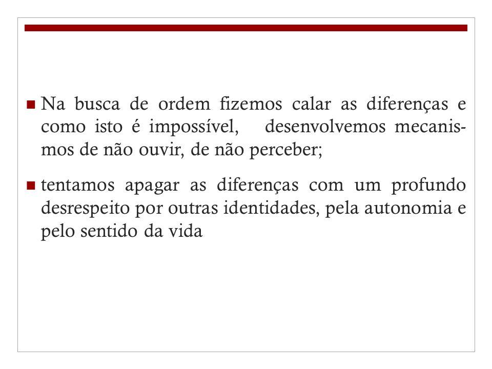 Na busca de ordem fizemos calar as diferenças e como isto é impossível, desenvolvemos mecanis- mos de não ouvir, de não perceber;