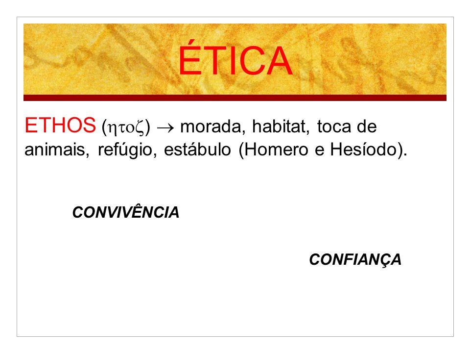 ÉTICA ETHOS ()  morada, habitat, toca de animais, refúgio, estábulo (Homero e Hesíodo). CONVIVÊNCIA.